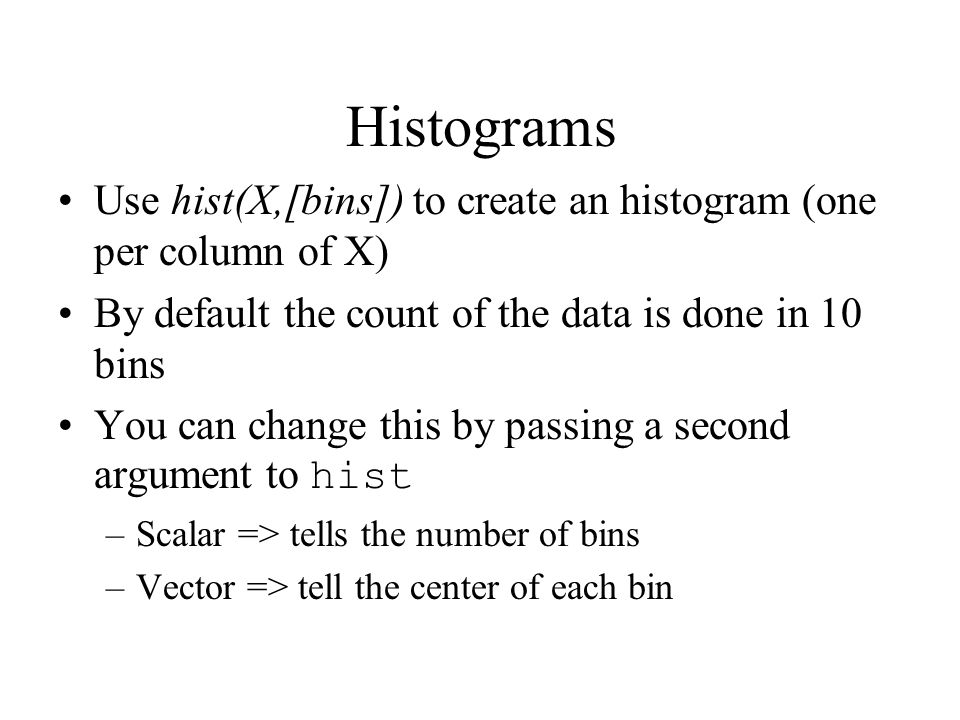 Histograms Use hist(X,[bins]) to create an histogram (one per column of X) By default the count of the data is done in 10 bins You can change this by