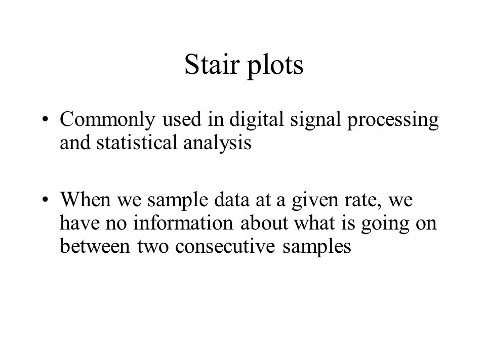 Stair plots Commonly used in digital signal processing and statistical analysis When we sample data at a given rate, we have no information about what