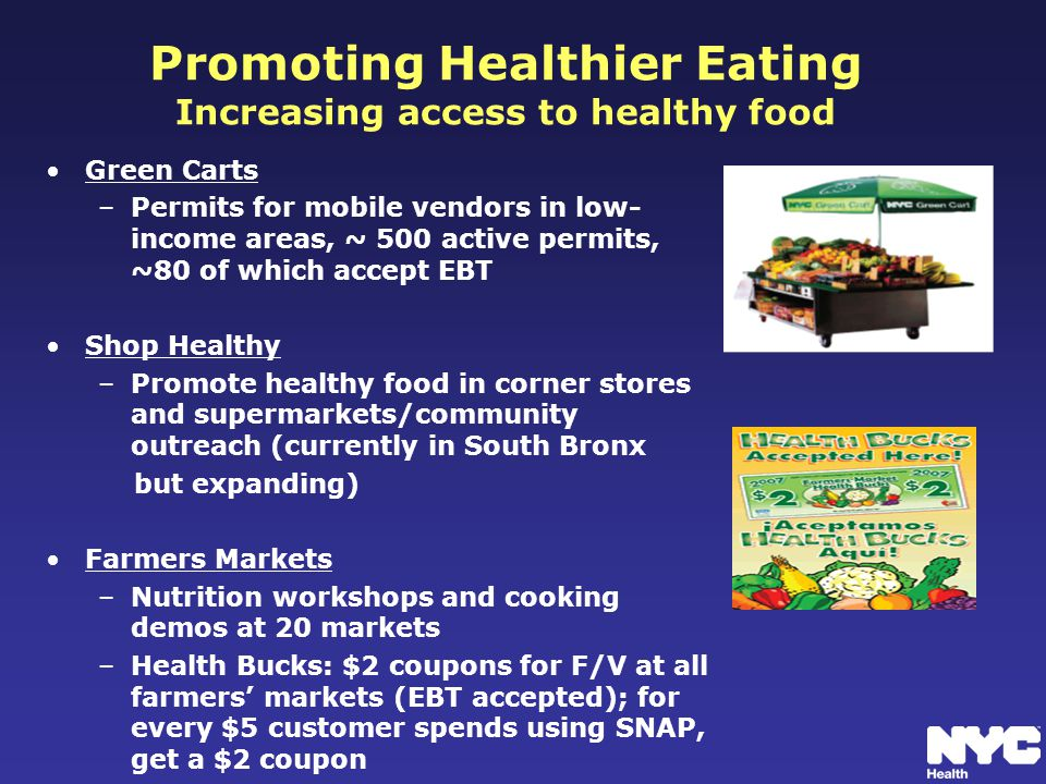 Promoting Healthier Eating Increasing access to healthy food Green Carts –Permits for mobile vendors in low- income areas, ~ 500 active permits, ~80 of which accept EBT Shop Healthy –Promote healthy food in corner stores and supermarkets/community outreach (currently in South Bronx but expanding) Farmers Markets –Nutrition workshops and cooking demos at 20 markets –Health Bucks: $2 coupons for F/V at all farmers' markets (EBT accepted); for every $5 customer spends using SNAP, get a $2 coupon