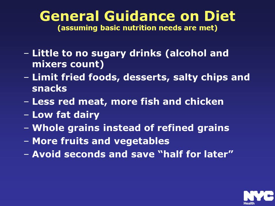 General Guidance on Diet (assuming basic nutrition needs are met) –Little to no sugary drinks (alcohol and mixers count) –Limit fried foods, desserts, salty chips and snacks –Less red meat, more fish and chicken –Low fat dairy –Whole grains instead of refined grains –More fruits and vegetables –Avoid seconds and save half for later