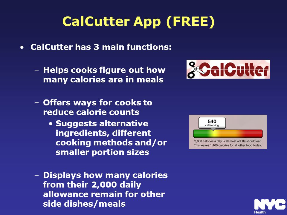 CalCutter App (FREE) CalCutter has 3 main functions: –Helps cooks figure out how many calories are in meals –Offers ways for cooks to reduce calorie counts Suggests alternative ingredients, different cooking methods and/or smaller portion sizes –Displays how many calories from their 2,000 daily allowance remain for other side dishes/meals