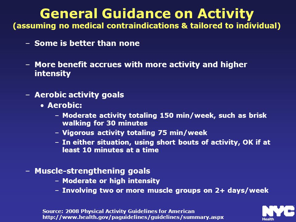 General Guidance on Activity (assuming no medical contraindications & tailored to individual) –Some is better than none –More benefit accrues with more activity and higher intensity –Aerobic activity goals Aerobic: –Moderate activity totaling 150 min/week, such as brisk walking for 30 minutes –Vigorous activity totaling 75 min/week –In either situation, using short bouts of activity, OK if at least 10 minutes at a time –Muscle-strengthening goals –Moderate or high intensity –Involving two or more muscle groups on 2+ days/week Source: 2008 Physical Activity Guidelines for American http://www.health.gov/paguidelines/guidelines/summary.aspx