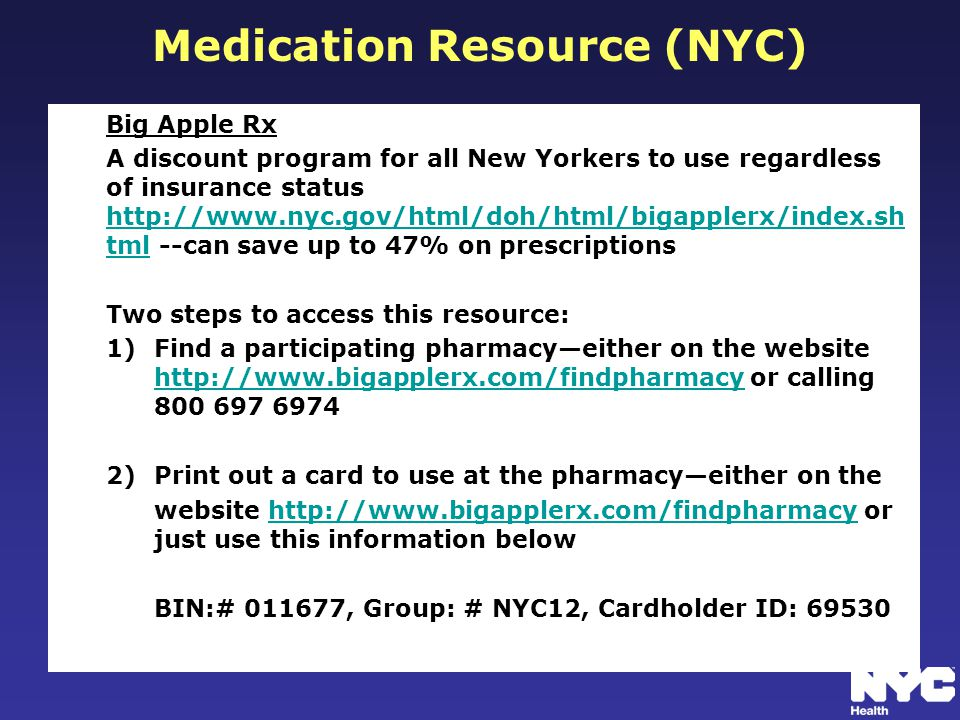 Medication Resource (NYC) Big Apple Rx A discount program for all New Yorkers to use regardless of insurance status http://www.nyc.gov/html/doh/html/bigapplerx/index.sh tml --can save up to 47% on prescriptions http://www.nyc.gov/html/doh/html/bigapplerx/index.sh tml Two steps to access this resource: 1)Find a participating pharmacy—either on the website http://www.bigapplerx.com/findpharmacy or calling 800 697 6974 http://www.bigapplerx.com/findpharmacy 2)Print out a card to use at the pharmacy—either on the website http://www.bigapplerx.com/findpharmacy or just use this information belowhttp://www.bigapplerx.com/findpharmacy BIN:# 011677, Group: # NYC12, Cardholder ID: 69530