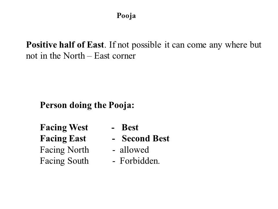Pooja Positive half of East. If not possible it can come any where but not in the North – East corner Person doing the Pooja: Facing West - Best Facin