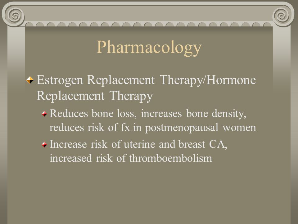 Pharmacology Estrogen Replacement Therapy/Hormone Replacement Therapy Reduces bone loss, increases bone density, reduces risk of fx in postmenopausal women Increase risk of uterine and breast CA, increased risk of thromboembolism