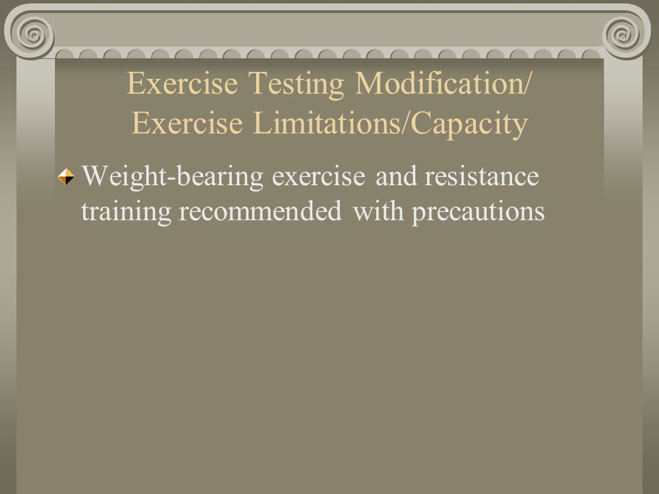 Exercise Testing Modification/ Exercise Limitations/Capacity Weight-bearing exercise and resistance training recommended with precautions