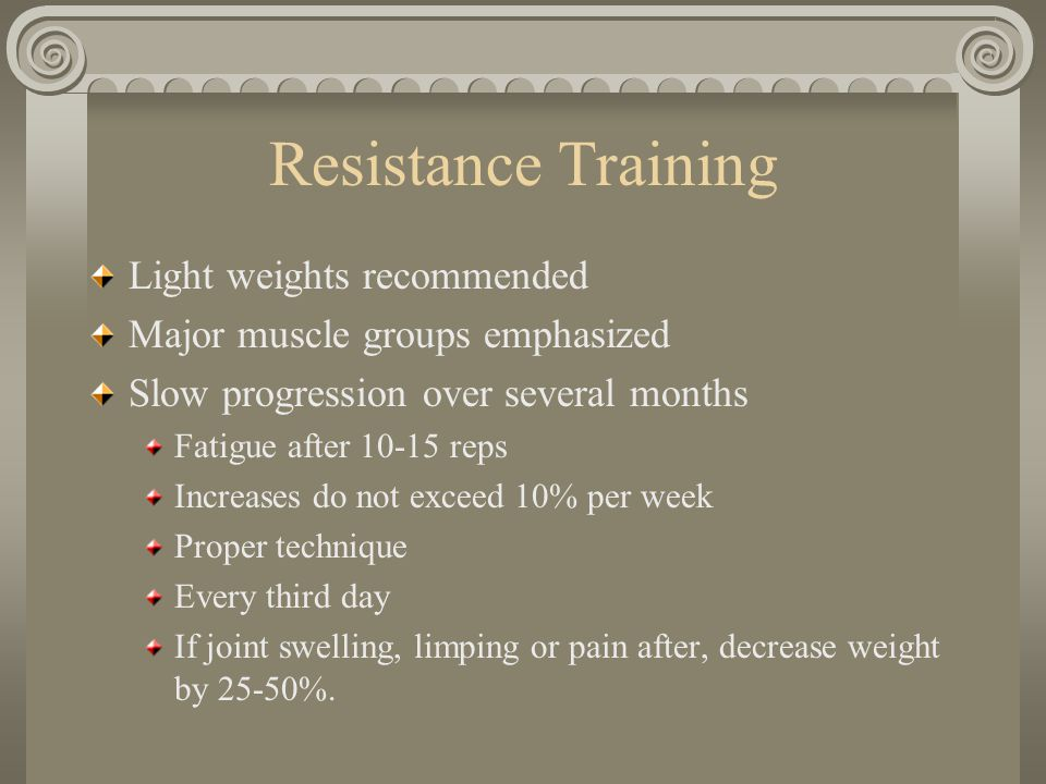Resistance Training Light weights recommended Major muscle groups emphasized Slow progression over several months Fatigue after 10-15 reps Increases do not exceed 10% per week Proper technique Every third day If joint swelling, limping or pain after, decrease weight by 25-50%.