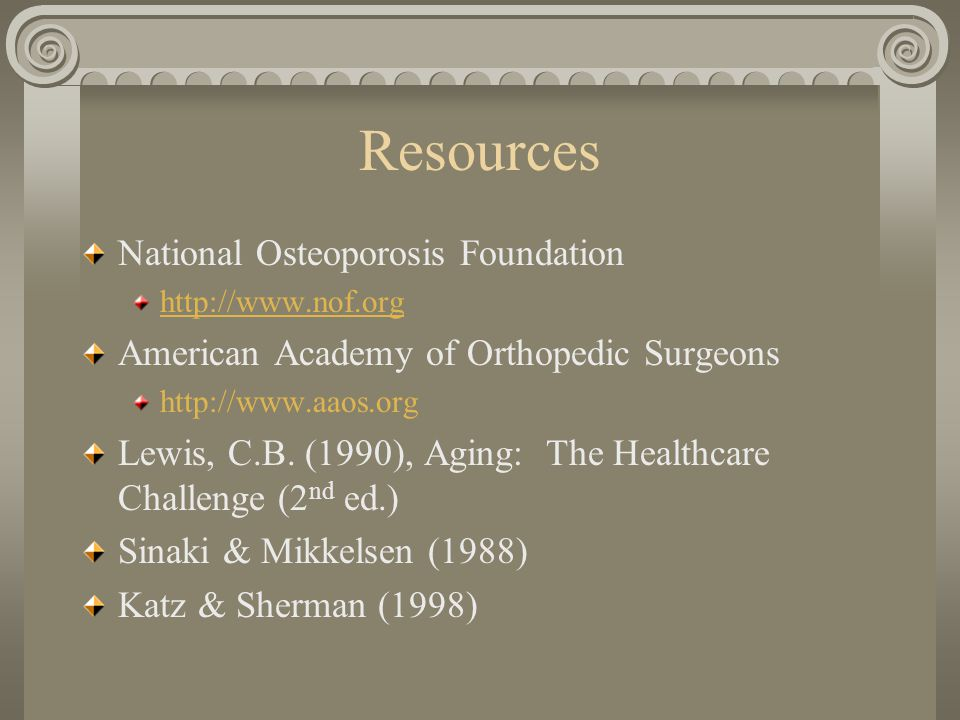 Resources National Osteoporosis Foundation http://www.nof.org American Academy of Orthopedic Surgeons http://www.aaos.org Lewis, C.B.