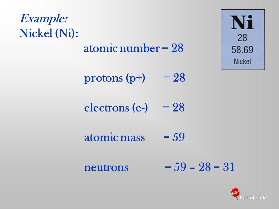 Example: Nickel (Ni): atomic number = 28 protons (p+) = 28 electrons (e-) = 28 atomic mass = 59 neutrons = 59 – 28 = 31