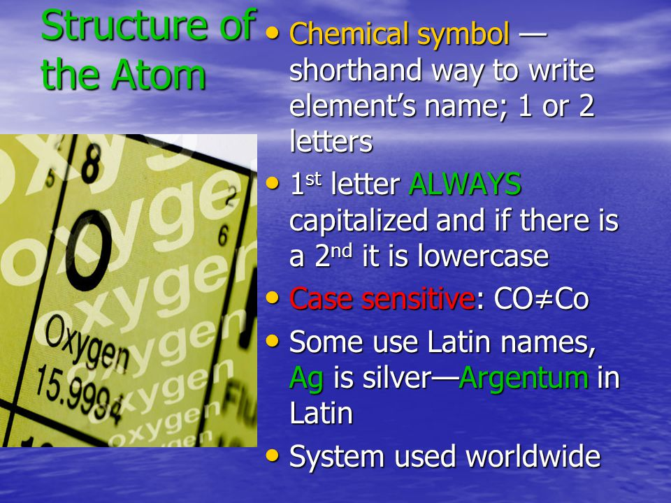 Structure of the Atom Chemical symbol — shorthand way to write element's name; 1 or 2 letters Chemical symbol — shorthand way to write element's name; 1 or 2 letters 1 st letter ALWAYS capitalized and if there is a 2 nd it is lowercase 1 st letter ALWAYS capitalized and if there is a 2 nd it is lowercase Case sensitive: CO≠Co Case sensitive: CO≠Co Some use Latin names, Ag is silver—Argentum in Latin Some use Latin names, Ag is silver—Argentum in Latin System used worldwide System used worldwide