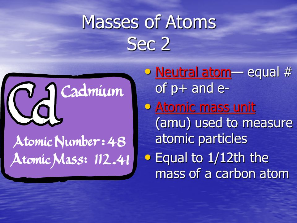 Masses of Atoms Sec 2 Neutral atom— equal # of p+ and e- Neutral atom— equal # of p+ and e- Atomic mass unit (amu) used to measure atomic particles Atomic mass unit (amu) used to measure atomic particles Equal to 1/12th the mass of a carbon atom Equal to 1/12th the mass of a carbon atom