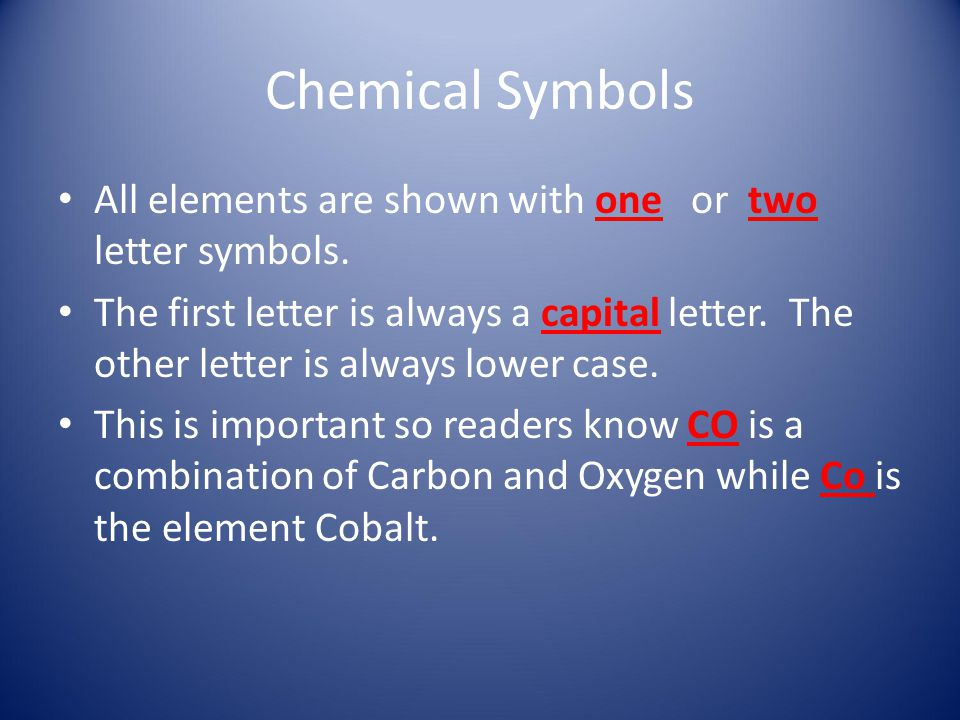 Chemical Symbols All elements are shown with one or two letter symbols. The first letter is always a capital letter. The other letter is always lower