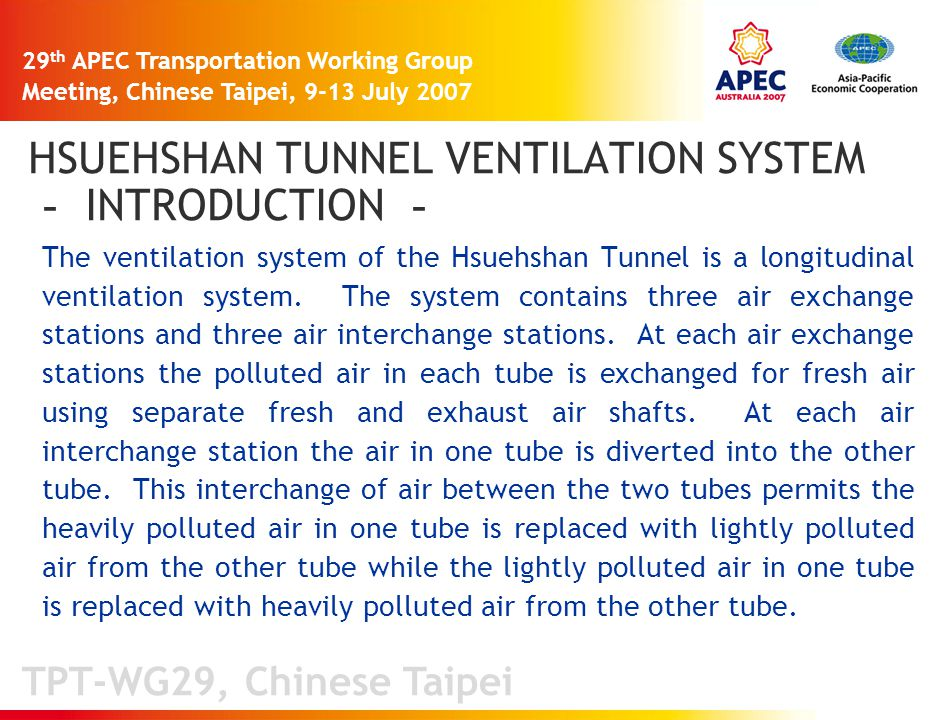 TPT-WG29, Chinese Taipei 29 th APEC Transportation Working Group Meeting, Chinese Taipei, 9-13 July 2007 HSUEHSHAN TUNNEL VENTILATION SYSTEM - INTRODUCTION - The ventilation system of the Hsuehshan Tunnel is a longitudinal ventilation system.