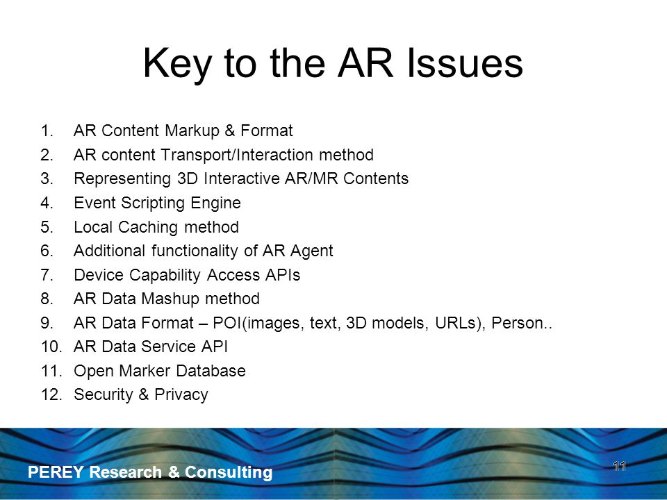 PEREY Research & Consulting 11 Key to the AR Issues 1.AR Content Markup & Format 2.AR content Transport/Interaction method 3.Representing 3D Interactive AR/MR Contents 4.Event Scripting Engine 5.Local Caching method 6.Additional functionality of AR Agent 7.Device Capability Access APIs 8.AR Data Mashup method 9.AR Data Format – POI(images, text, 3D models, URLs), Person..