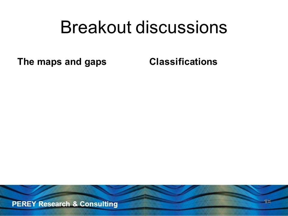 PEREY Research & Consulting 18 Breakout discussions The maps and gapsClassifications 18