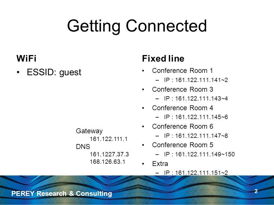 PEREY Research & Consulting 2 Getting Connected WiFi ESSID: guest Fixed line Conference Room 1 –IP : 161.122.111.141~2 Conference Room 3 –IP : 161.122.111.143~4 Conference Room 4 –IP : 161.122.111.145~6 Conference Room 6 –IP : 161.122.111.147~8 Conference Room 5 –IP : 161.122.111.149~150 Extra –IP : 161.122.111.151~2 Gateway 161.122.111.1 DNS 161.1227.37.3 168.126.63.1