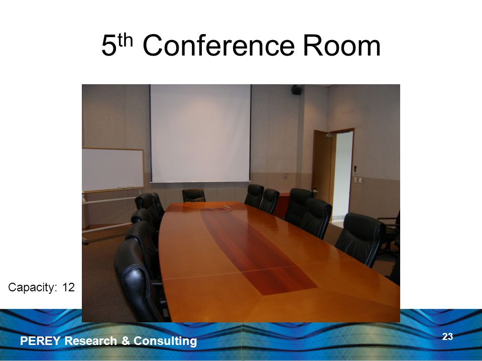 PEREY Research & Consulting 23 5 th Conference Room Capacity: 12