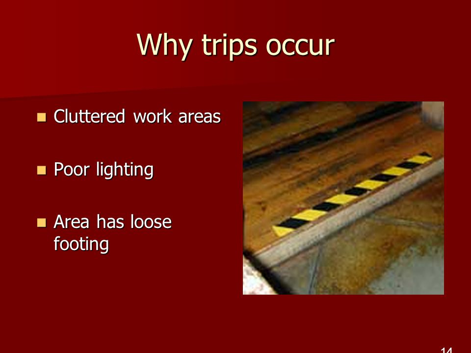 Why trips occur Cluttered work areas Cluttered work areas Poor lighting Poor lighting Area has loose footing Area has loose footing 14