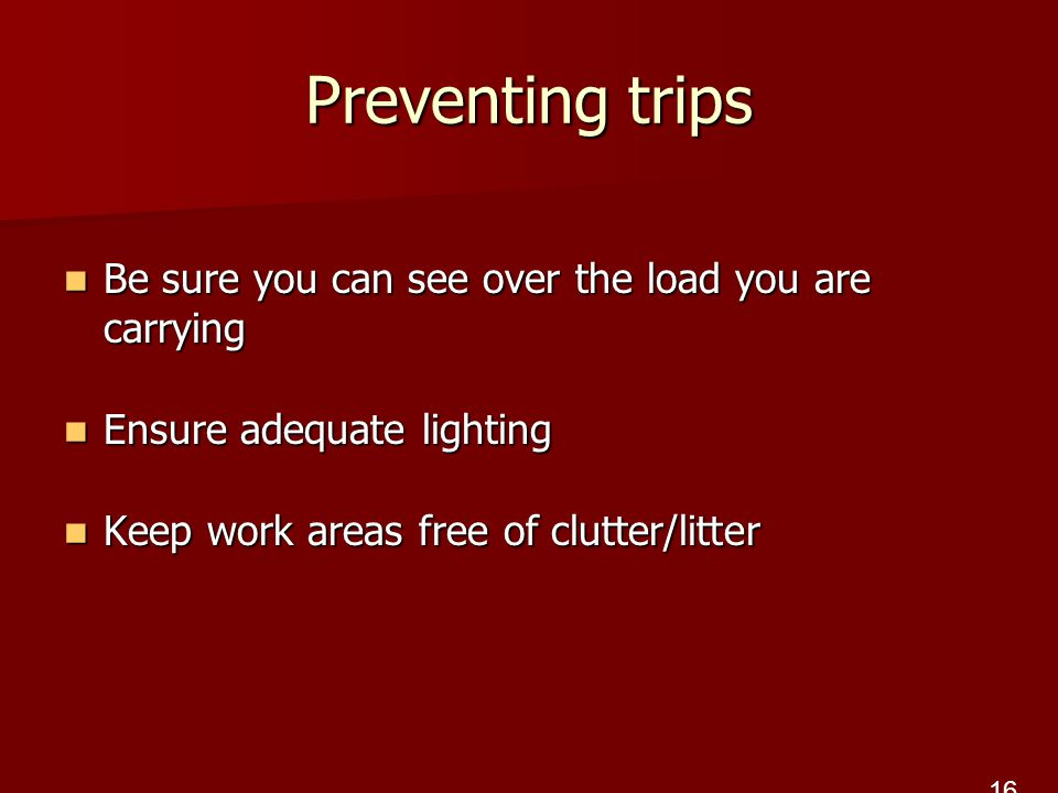 Preventing trips Be sure you can see over the load you are carrying Be sure you can see over the load you are carrying Ensure adequate lighting Ensure adequate lighting Keep work areas free of clutter/litter Keep work areas free of clutter/litter 16