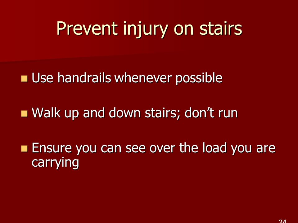 Prevent injury on stairs Use handrails whenever possible Use handrails whenever possible Walk up and down stairs; don't run Walk up and down stairs; don't run Ensure you can see over the load you are carrying Ensure you can see over the load you are carrying 24