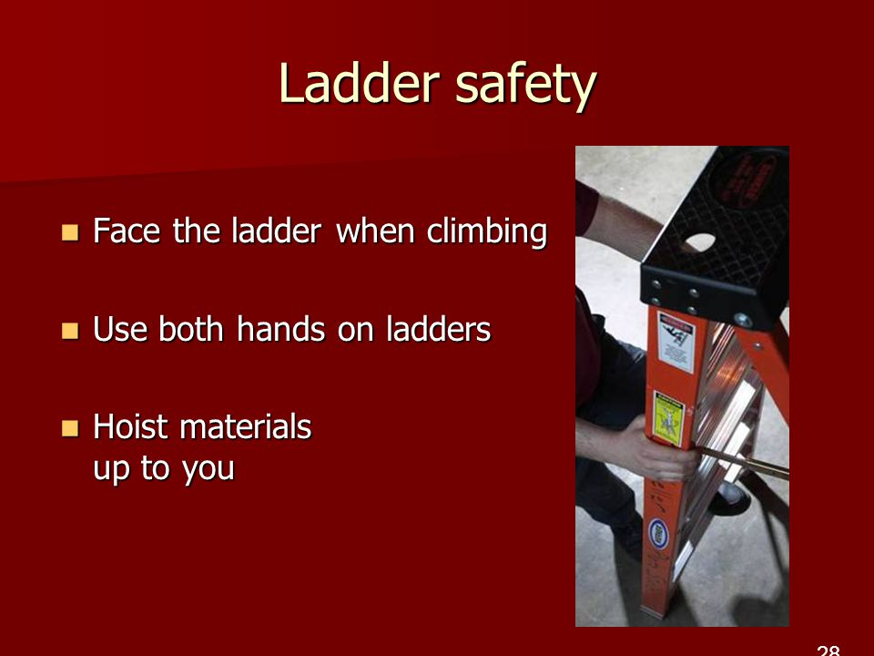 Ladder safety Face the ladder when climbing Face the ladder when climbing Use both hands on ladders Use both hands on ladders Hoist materials up to you Hoist materials up to you 28
