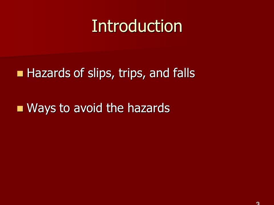 Introduction Hazards of slips, trips, and falls Hazards of slips, trips, and falls Ways to avoid the hazards Ways to avoid the hazards 3