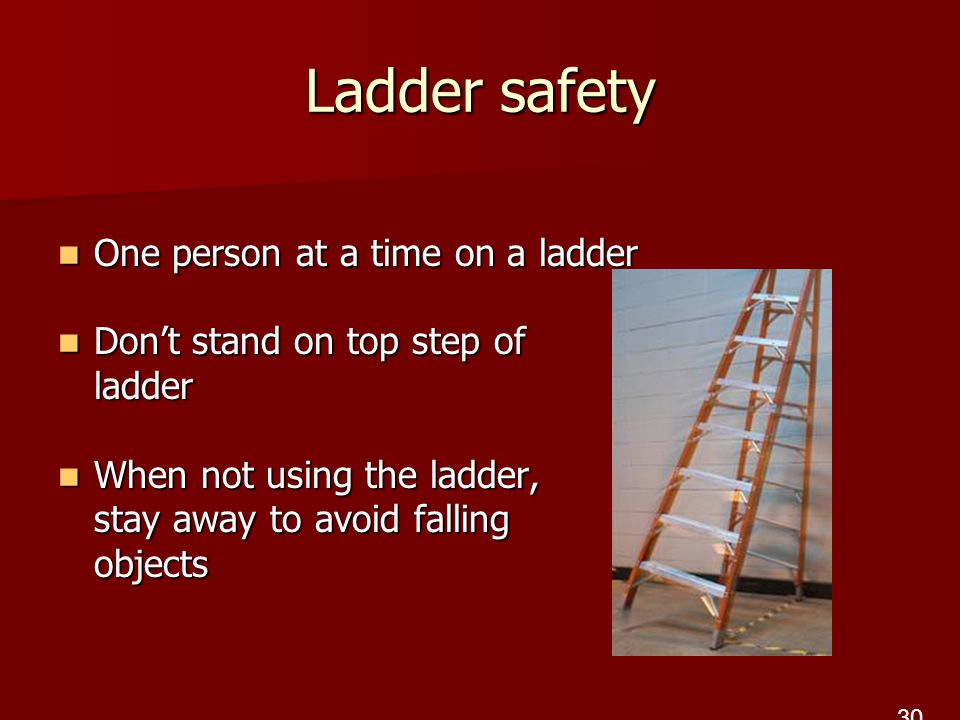 Ladder safety One person at a time on a ladder One person at a time on a ladder Don't stand on top step of ladder Don't stand on top step of ladder When not using the ladder, stay away to avoid falling objects When not using the ladder, stay away to avoid falling objects 30