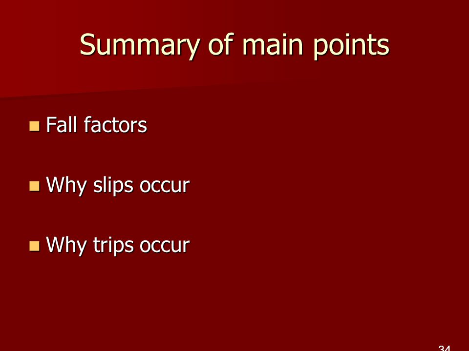 Summary of main points Fall factors Fall factors Why slips occur Why slips occur Why trips occur Why trips occur 34