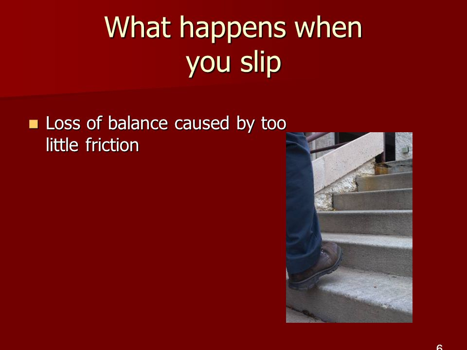 What happens when you slip Loss of balance caused by too little friction 6