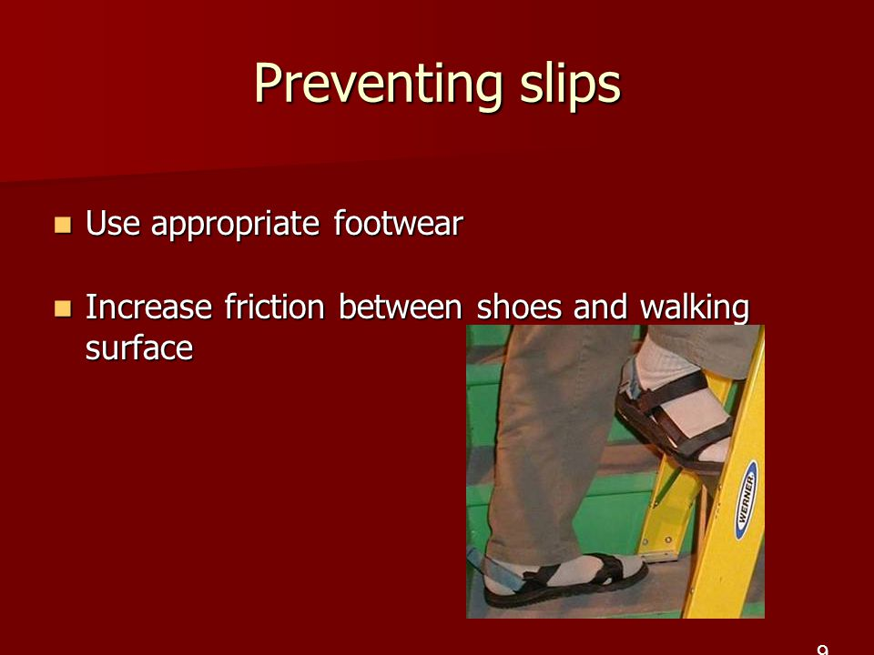 Preventing slips Use appropriate footwear Use appropriate footwear Increase friction between shoes and walking surface Increase friction between shoes and walking surface 9