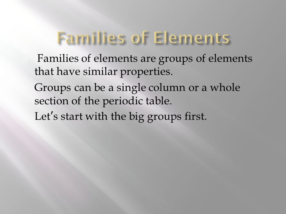  Just like members of a family, certain elements of the periodic table share similarities.