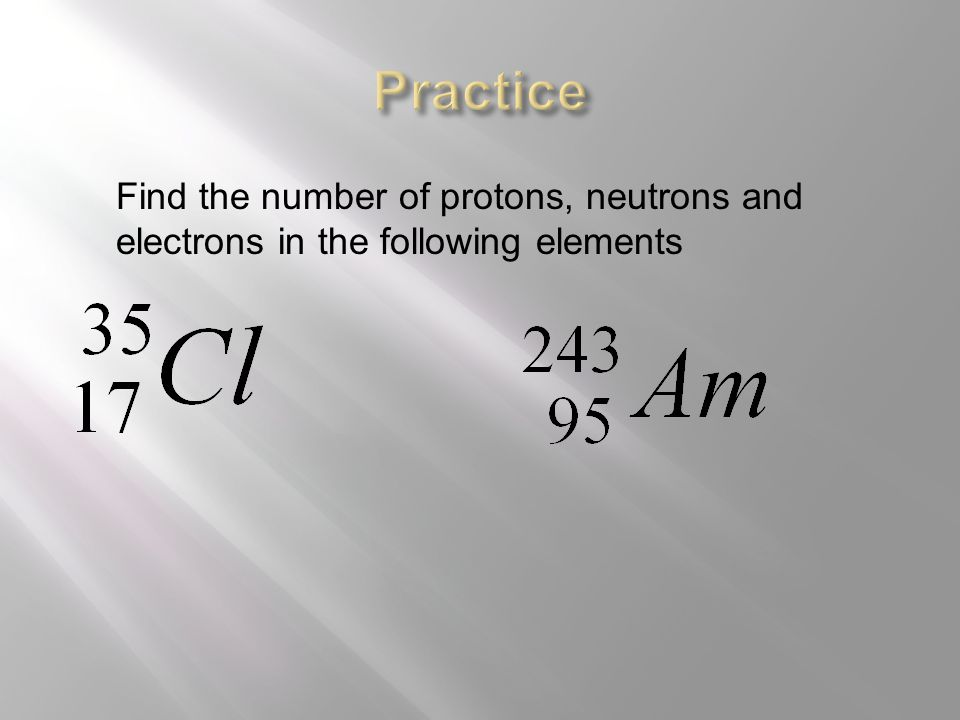 Find the number of protons, neutrons and electrons in the following elements