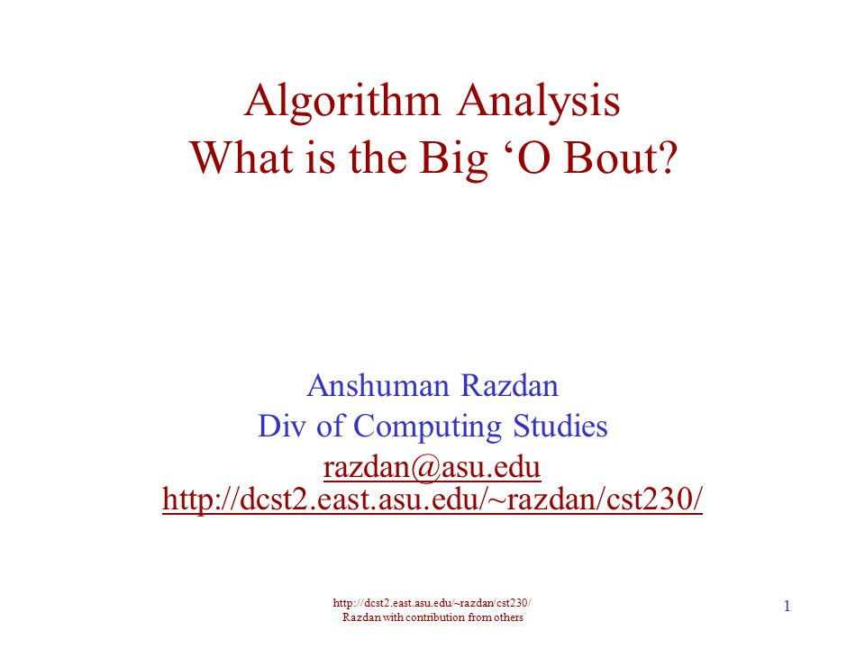 http://dcst2.east.asu.edu/~razdan/cst230/ Razdan with contribution from others 12 Number of Ops in Three Techniques StairsO 10 (log n)O(n)O(n 2 ) 10230120 100330010,200 1000430001,002,000 10000530000100,020,000