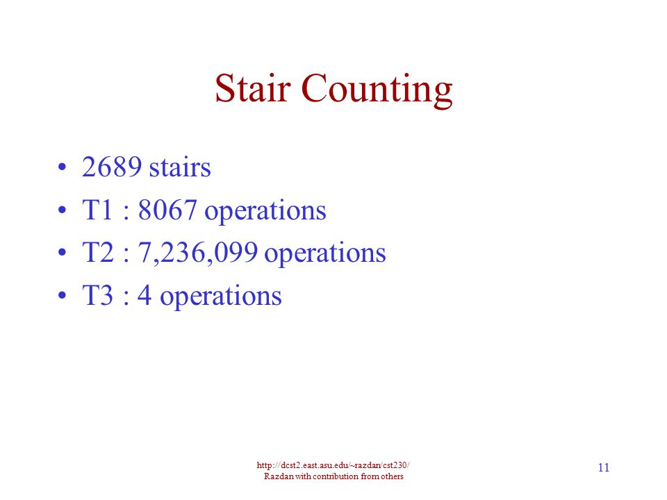 http://dcst2.east.asu.edu/~razdan/cst230/ Razdan with contribution from others 11 Stair Counting 2689 stairs T1 : 8067 operations T2 : 7,236,099 operations T3 : 4 operations