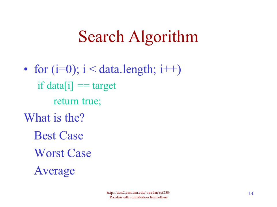 http://dcst2.east.asu.edu/~razdan/cst230/ Razdan with contribution from others 14 Search Algorithm for (i=0); i < data.length; i++) if data[i] == targ