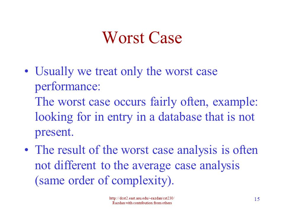 http://dcst2.east.asu.edu/~razdan/cst230/ Razdan with contribution from others 15 Worst Case Usually we treat only the worst case performance: The wor