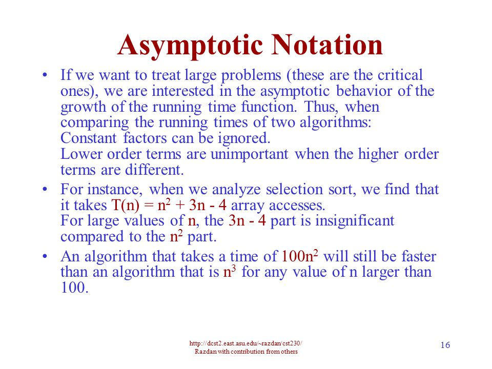 http://dcst2.east.asu.edu/~razdan/cst230/ Razdan with contribution from others 16 Asymptotic Notation If we want to treat large problems (these are the critical ones), we are interested in the asymptotic behavior of the growth of the running time function.
