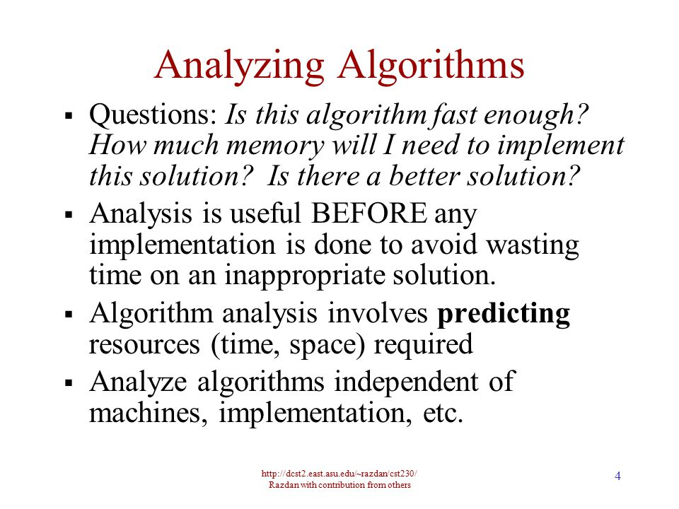 http://dcst2.east.asu.edu/~razdan/cst230/ Razdan with contribution from others 4 Analyzing Algorithms  Questions: Is this algorithm fast enough? How