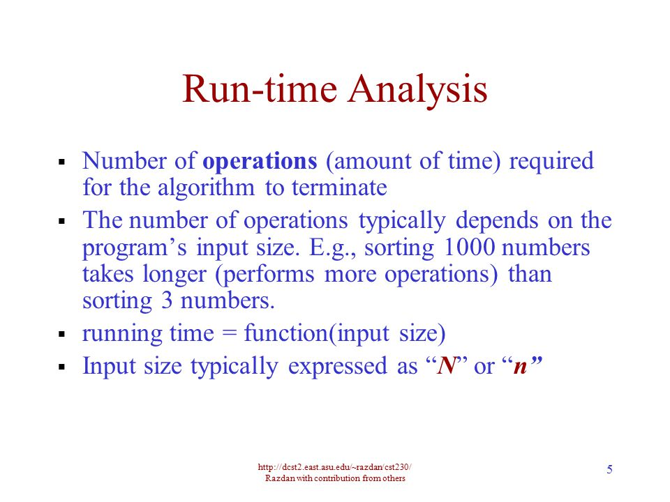 http://dcst2.east.asu.edu/~razdan/cst230/ Razdan with contribution from others 5 Run-time Analysis  Number of operations (amount of time) required for the algorithm to terminate  The number of operations typically depends on the program's input size.