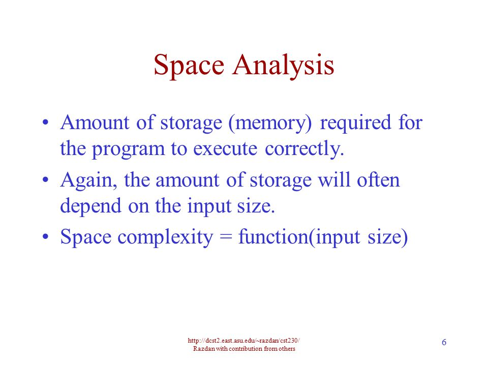 http://dcst2.east.asu.edu/~razdan/cst230/ Razdan with contribution from others 6 Space Analysis Amount of storage (memory) required for the program to