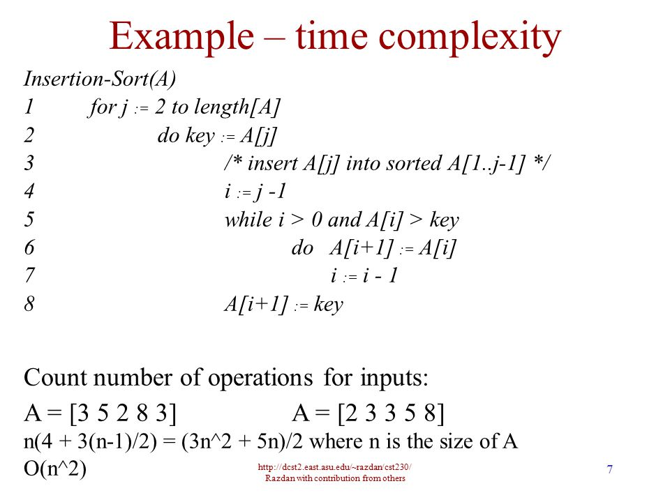 http://dcst2.east.asu.edu/~razdan/cst230/ Razdan with contribution from others 8 Algorithm Complexity Worst case running time is an upper bound on running time for any input of size n Best case is often not very useful Average case: average over all possible inputs.