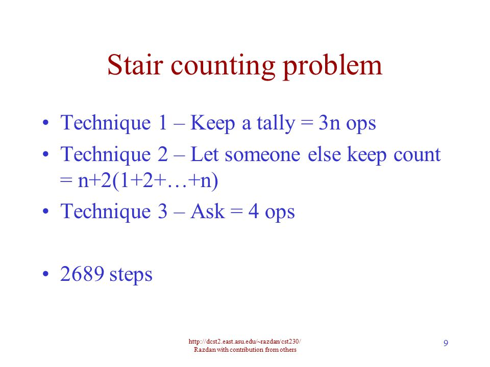 http://dcst2.east.asu.edu/~razdan/cst230/ Razdan with contribution from others 9 Stair counting problem Technique 1 – Keep a tally = 3n ops Technique