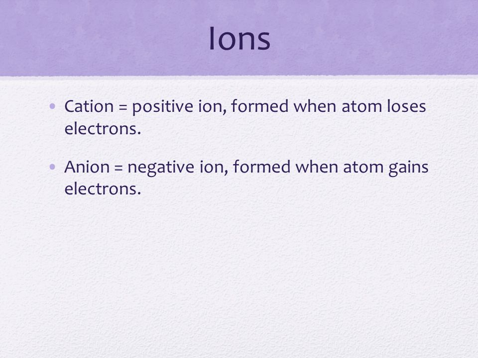 Ions Cation = positive ion, formed when atom loses electrons.