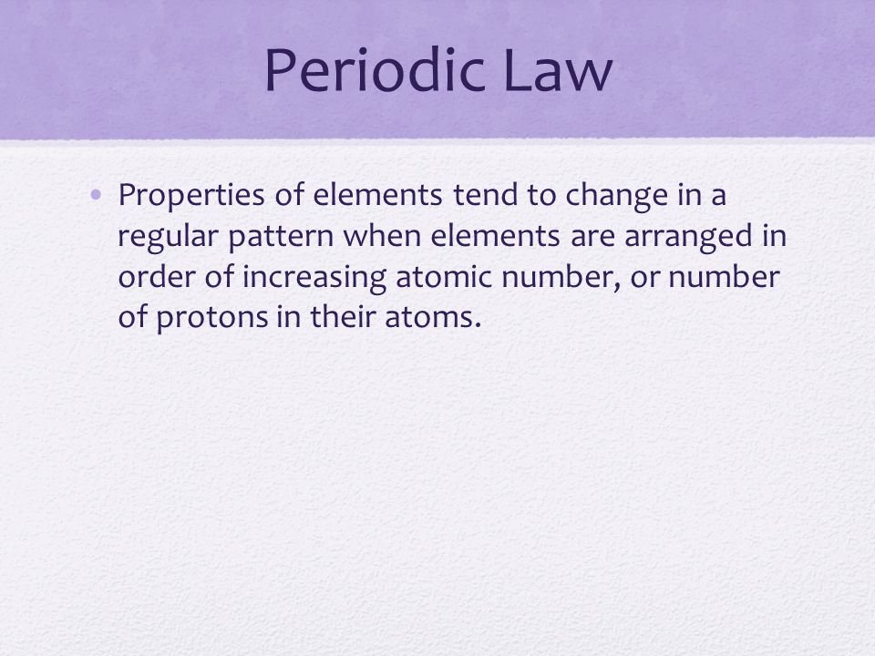 Periodic Law Properties of elements tend to change in a regular pattern when elements are arranged in order of increasing atomic number, or number of protons in their atoms.
