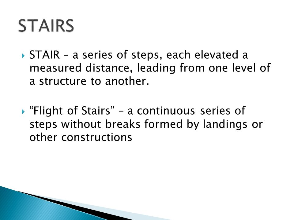  STAIR – a series of steps, each elevated a measured distance, leading from one level of a structure to another.