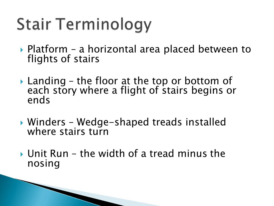  Platform – a horizontal area placed between to flights of stairs  Landing – the floor at the top or bottom of each story where a flight of stairs begins or ends  Winders – Wedge-shaped treads installed where stairs turn  Unit Run – the width of a tread minus the nosing