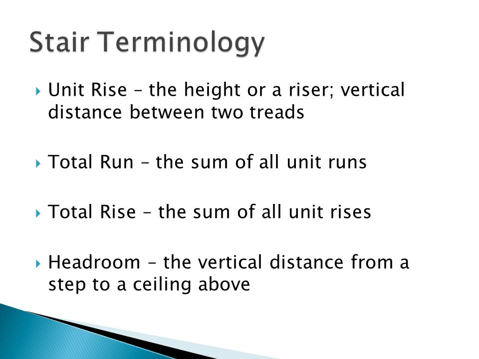  Unit Rise – the height or a riser; vertical distance between two treads  Total Run – the sum of all unit runs  Total Rise – the sum of all unit rises  Headroom – the vertical distance from a step to a ceiling above