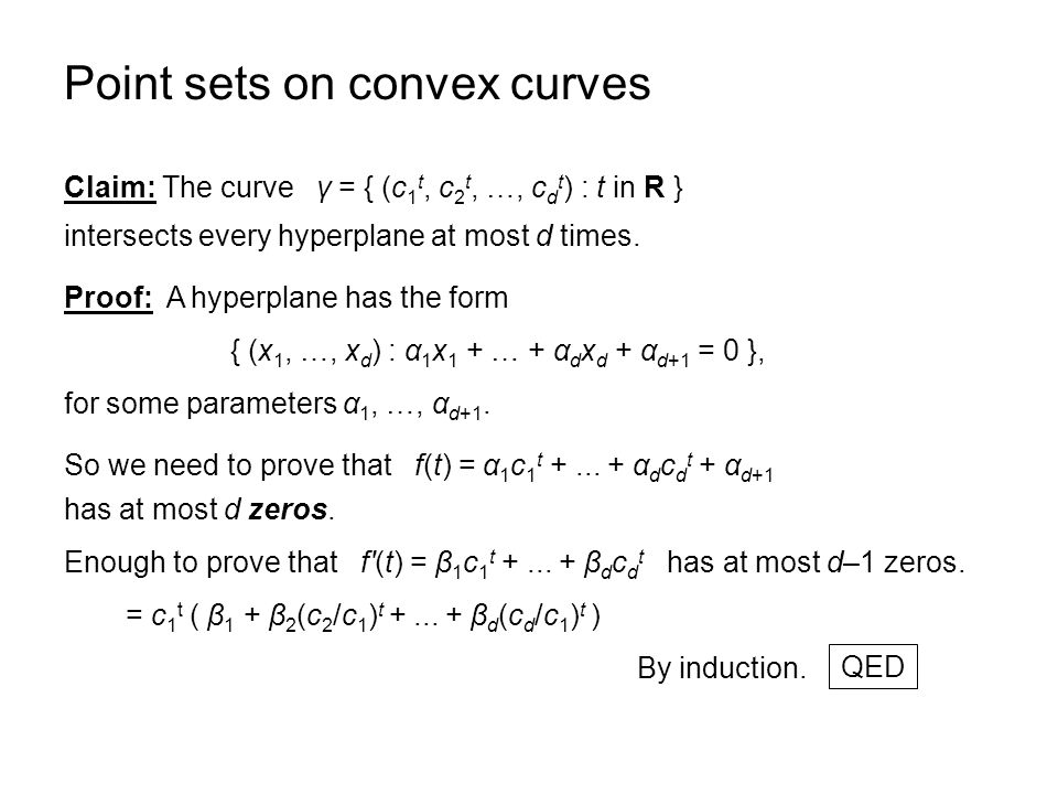 Point sets on convex curves Claim: The curve γ = { (c 1 t, c 2 t, …, c d t ) : t in R } intersects every hyperplane at most d times.