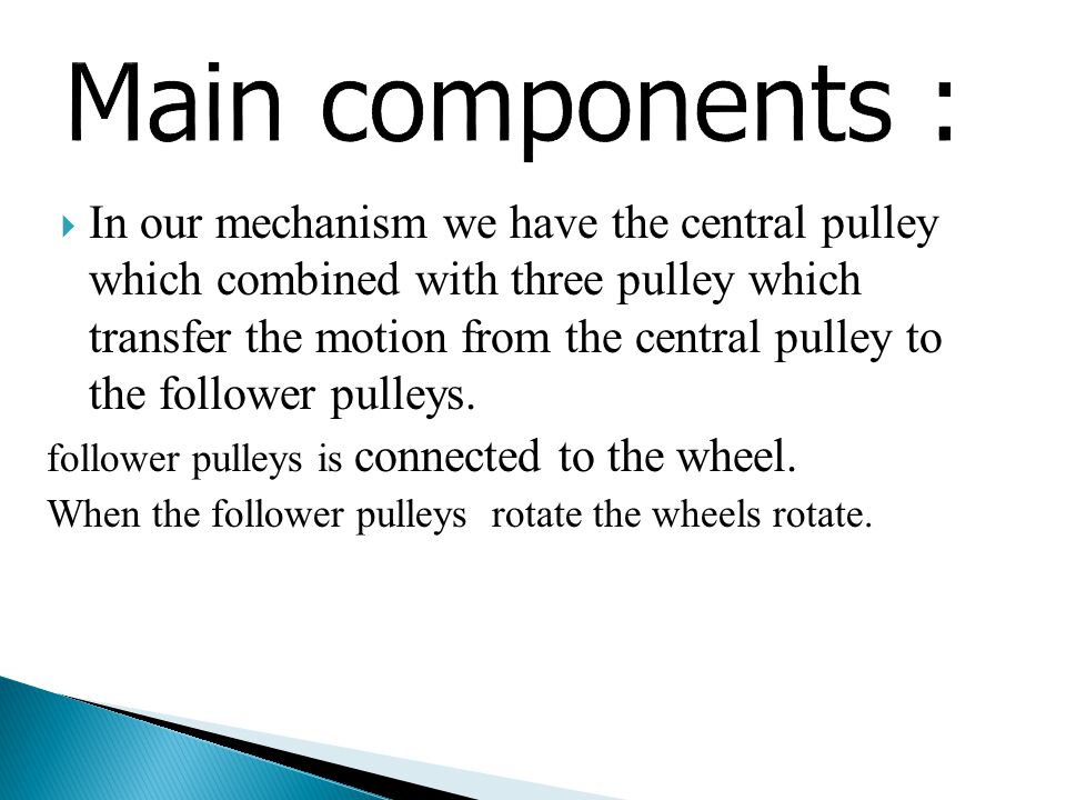  In our mechanism we have the central pulley which combined with three pulley which transfer the motion from the central pulley to the follower pulleys.