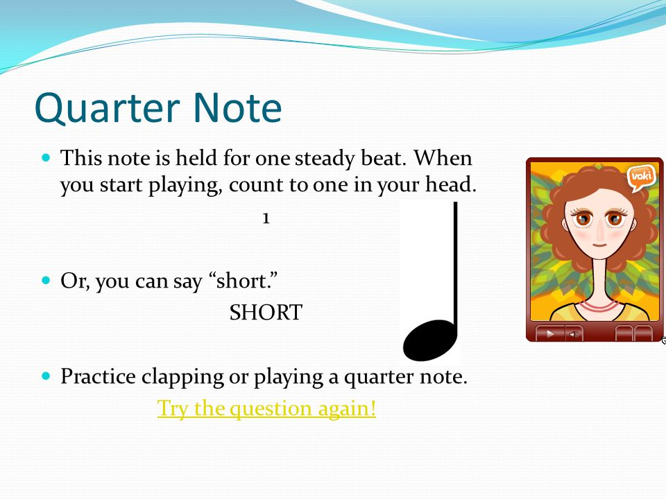 "Quarter Note This note is held for one steady beat. When you start playing, count to one in your head. 1 Or, you can say ""short."" SHORT Practice clapp"